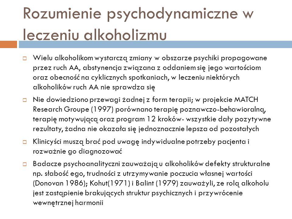 Rozumienie psychodynamiczne w leczeniu alkoholizmu Badacze psychoanalityczni podkreślają heterogeniczność uzależnienia od alkoholu; w diagnozie psychodynamicznej należy rozpatrywać alkoholizm i prowadzące do niego czynniki w kontekście jednostki; pacjenci preferują i akceptują różne metody leczenia Psychoterapia i ruch AA dają efekt synergiczny Dodes (1988) odwołując się do psychologii self zauważył, że u alkoholików mogą rozwinąć się przeniesienia lustrzane i idealizujące ruch AA- ruch AA jest postrzegany jako wyidealizowana figura, wspierająca na duchu (zjawisko odrębne od przeniesienia w relacji terapeutycznej i rozsądny terapeuta odkłada jego analizę na później); gdy alkoholik ma lepszą samoocenę i zacznie dbać o siebie można przejść z terapii podtrzymującej na bardziej ekspresywną Celem terapii psychodynamicznej jest zmiana potrzeby alkoholu w potrzebę ludzi, w tym terapeuty Metody konfrontacyjne należy stosować z rozwagą (Cooper1987, Khantzian 1986)