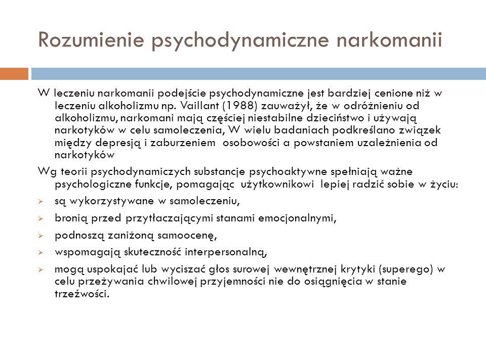 Rozumienie psychodynamiczne narkomanii We wczesnych psychanalitycznych koncepcjach uzależnienie od narkotyków traktowano jako regresję do fazy oralnej rozwoju psychoseksualnego- narkomani to hedoniści dążący do samozagłady.