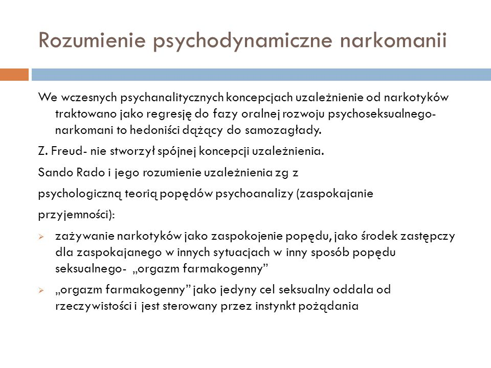 Rozumienie psychodynamiczne narkomanii We wczesnych psychanalitycznych koncepcjach uzależnienie od narkotyków traktowano jako regresję do fazy oralnej