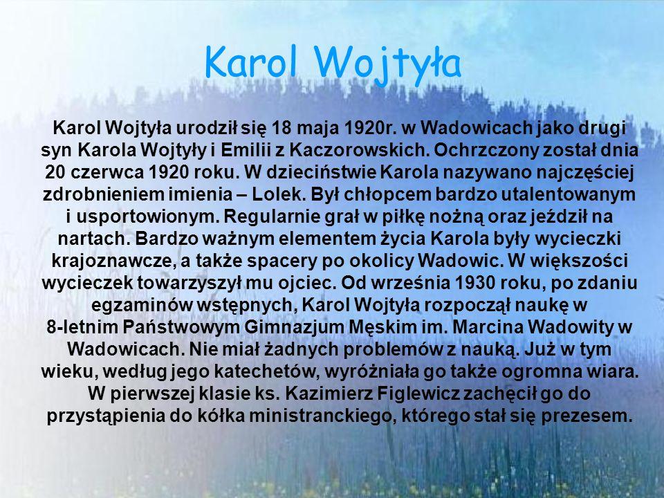 Karol Wojtyła Karol Wojtyła urodził się 18 maja 1920r. w Wadowicach jako drugi syn Karola Wojtyły i Emilii z Kaczorowskich. Ochrzczony został dnia 20