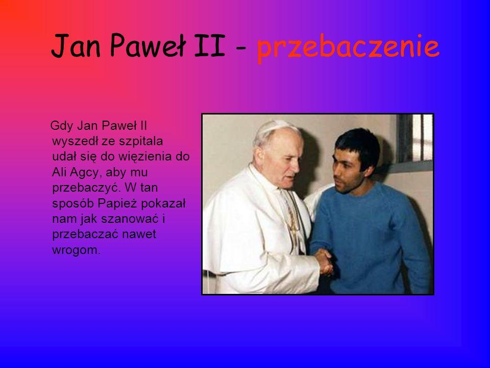Jan Paweł II - przebaczenie Gdy Jan Paweł II wyszedł ze szpitala udał się do więzienia do Ali Agcy, aby mu przebaczyć. W tan sposób Papież pokazał nam