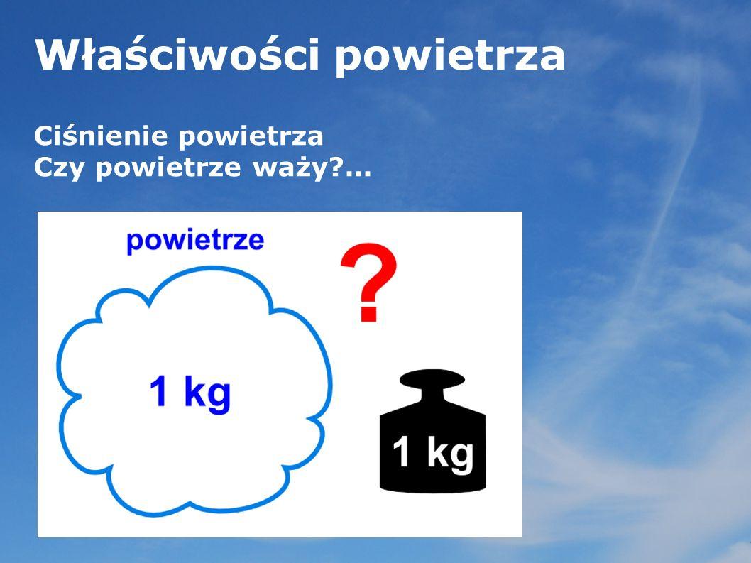 Właściwości powietrza Ciśnienie powietrza Czy powietrze waży?...