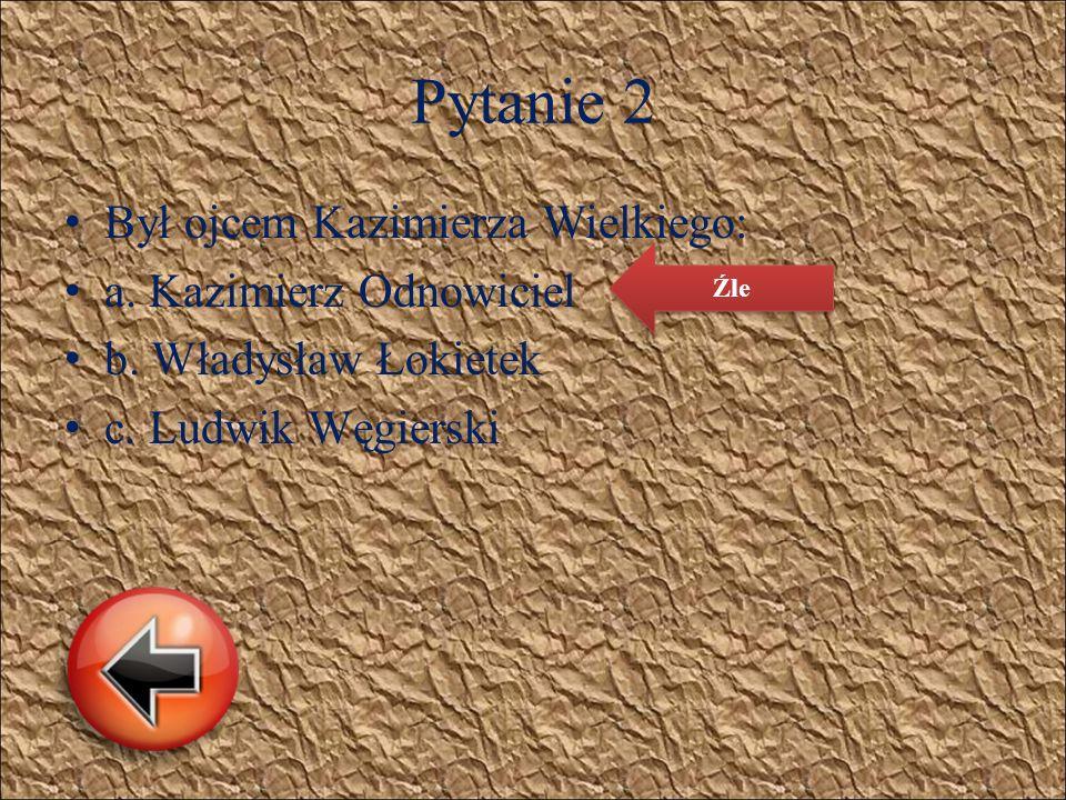 Pytanie 2 B ył ojcem Kazimierza Wielkiego: a. Kazimierz Odnowiciel b. Władysław Łokietek c. Ludwik Węgierski