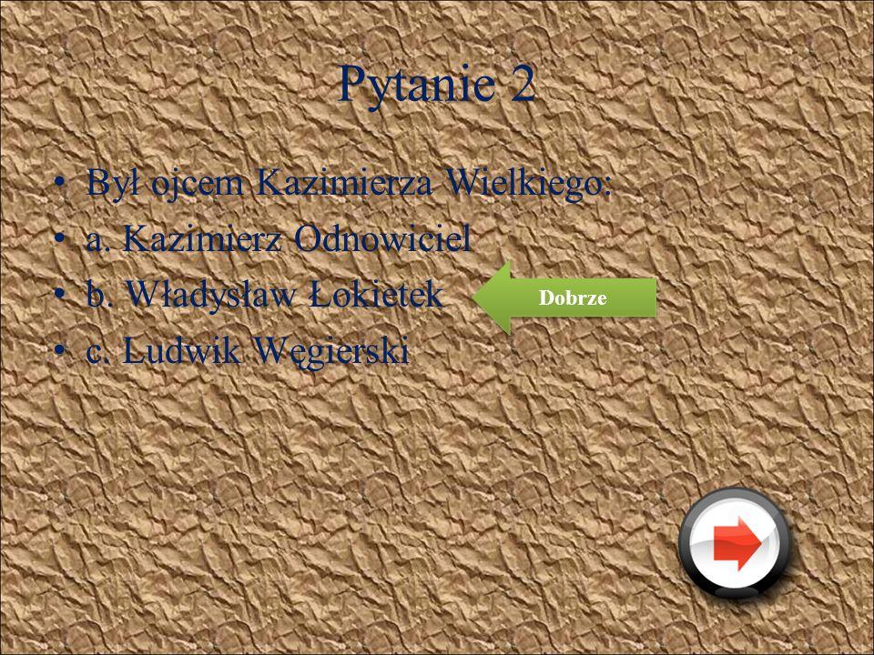 Pytanie 2 Był ojcem Kazimierza Wielkiego: a. Kazimierz Odnowiciel b. Władysław Łokietek c. Ludwik Węgierski Źle