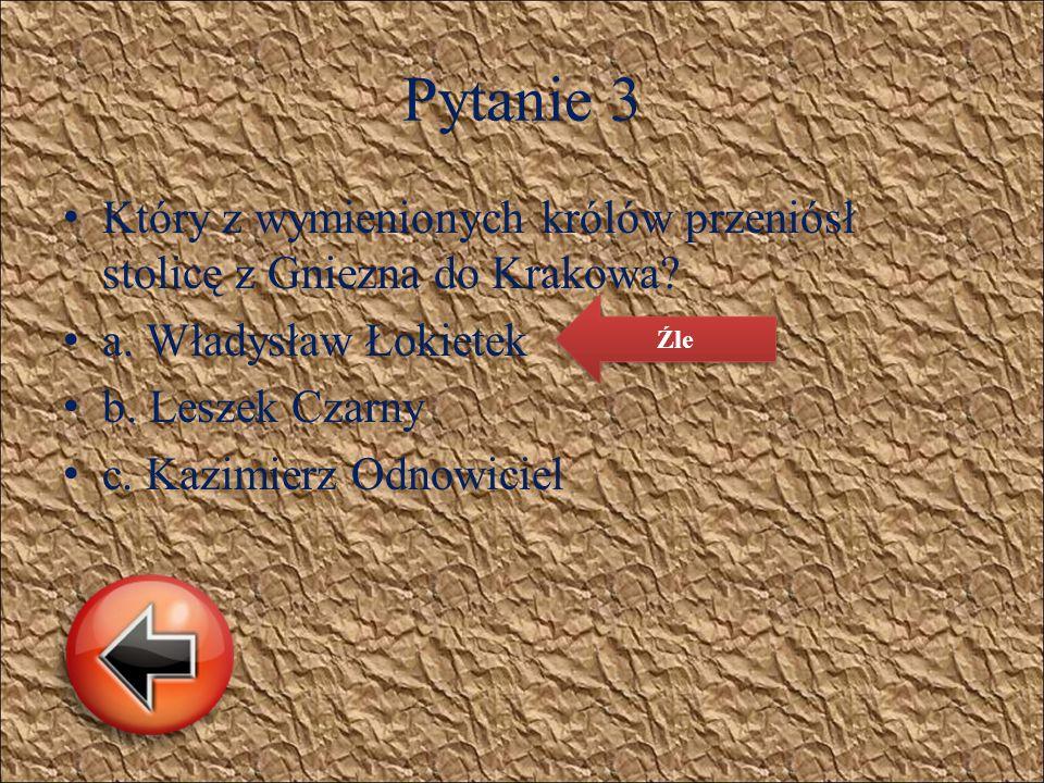 Pytanie 3 K tóry z wymienionych królów przeniósł stolicę z Gniezna do Krakowa? a. Władysław Łokietek b. Leszek Czarny c. Kazimierz Odnowiciel