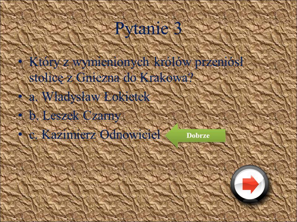 Pytanie 3 Który z wymienionych królów przeniósł stolicę z Gniezna do Krakowa? a. Władysław Łokietek b. Leszek Czarny c. Kazimierz Odnowiciel Źle