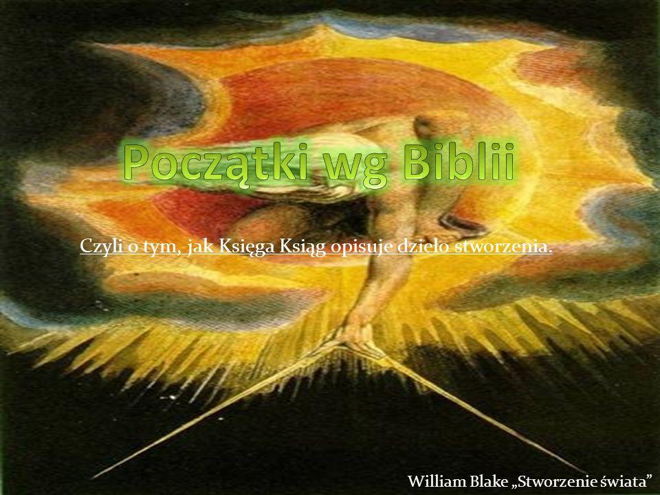 Czyli o tym, jak Księga Ksiąg opisuje dzieło stworzenia. William Blake Stworzenie świata