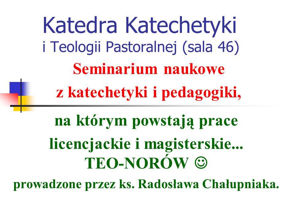 Katedra Katechetyki i Teologii Pastoralnej (sala 46) katechetyczne, pedagogiczne, dydaktyczne i metodyczne – w zależności od...