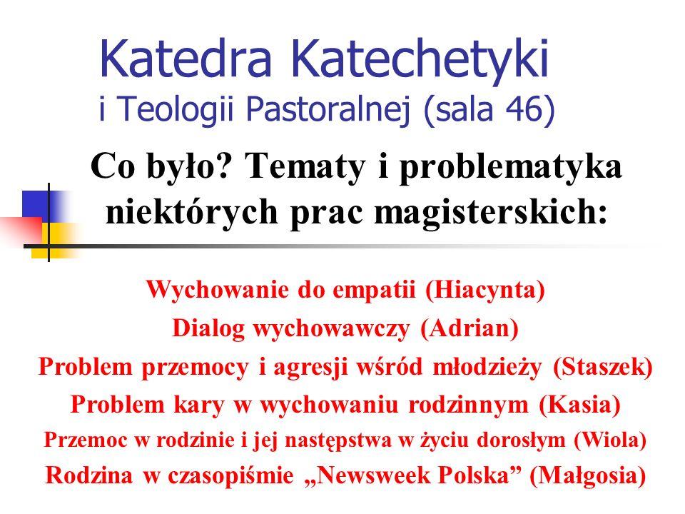 Katedra Katechetyki i Teologii Pastoralnej (sala 46) Wychowanie do empatii (Hiacynta) Dialog wychowawczy (Adrian) Problem przemocy i agresji wśród młodzieży (Staszek) Problem kary w wychowaniu rodzinnym (Kasia) Przemoc w rodzinie i jej następstwa w życiu dorosłym (Wiola) Rodzina w czasopiśmie Newsweek Polska (Małgosia) Co było.