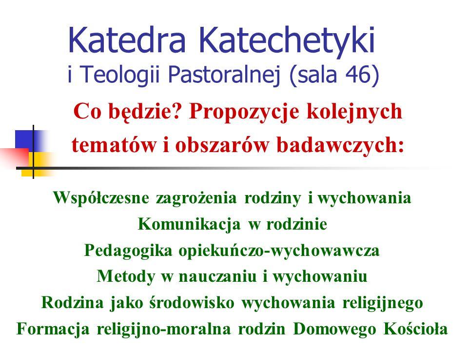Katedra Katechetyki i Teologii Pastoralnej (sala 46) Współczesne zagrożenia rodziny i wychowania Komunikacja w rodzinie Pedagogika opiekuńczo-wychowawcza Metody w nauczaniu i wychowaniu Rodzina jako środowisko wychowania religijnego Formacja religijno-moralna rodzin Domowego Kościoła Co będzie.