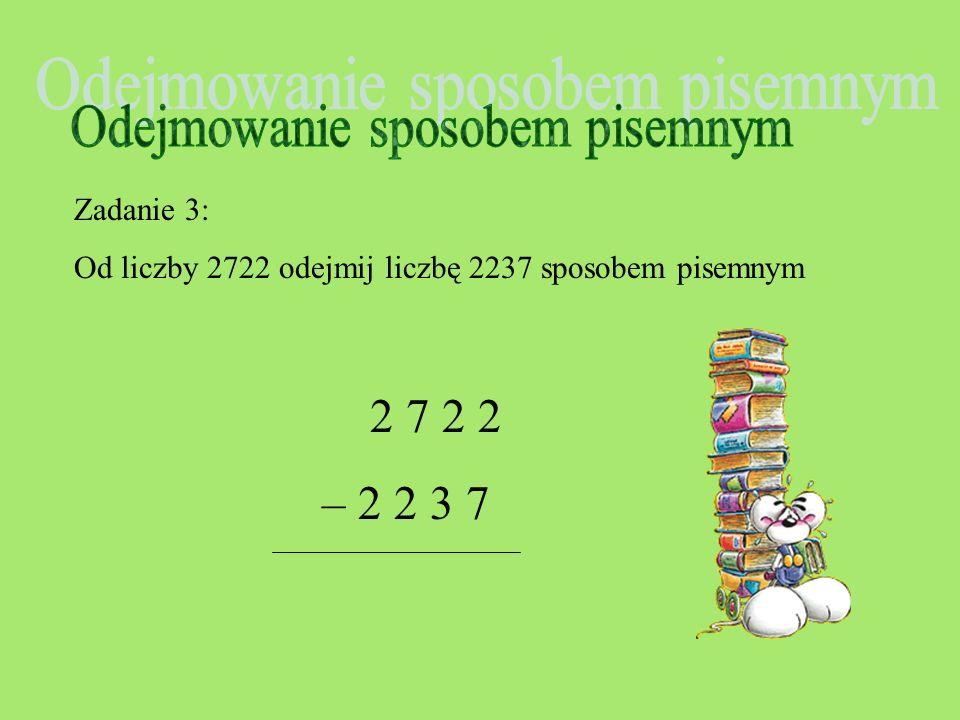 Zadanie 2: Od liczby 9863 odejmij liczbę 2336 sposobem pisemnym 5 13 9 8 6 3 - 2 3 3 6 7 5 2 7