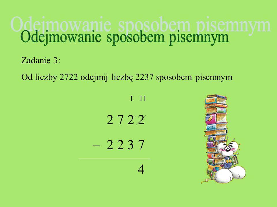 Zadanie 3: Od liczby 2722 odejmij liczbę 2237 sposobem pisemnym 2 7 2 2 – 2 2 3 7