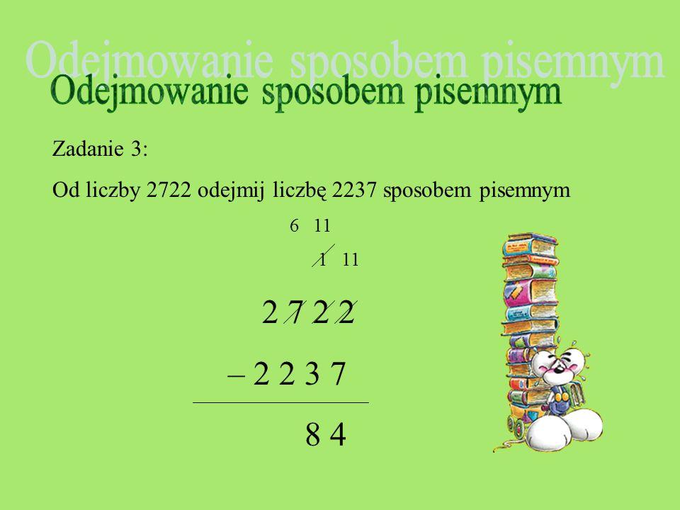 Zadanie 3: Od liczby 2722 odejmij liczbę 2237 sposobem pisemnym 1 11 2 7 2 2 – 2 2 3 7 4