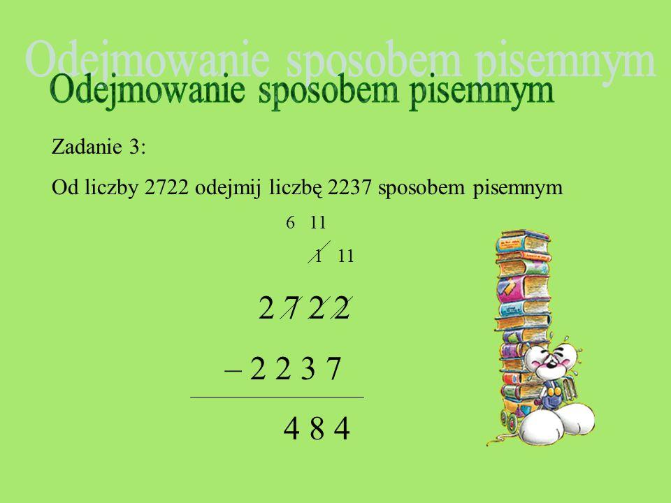 Zadanie 3: Od liczby 2722 odejmij liczbę 2237 sposobem pisemnym 6 11 1 11 2 7 2 2 – 2 2 3 7 8 4