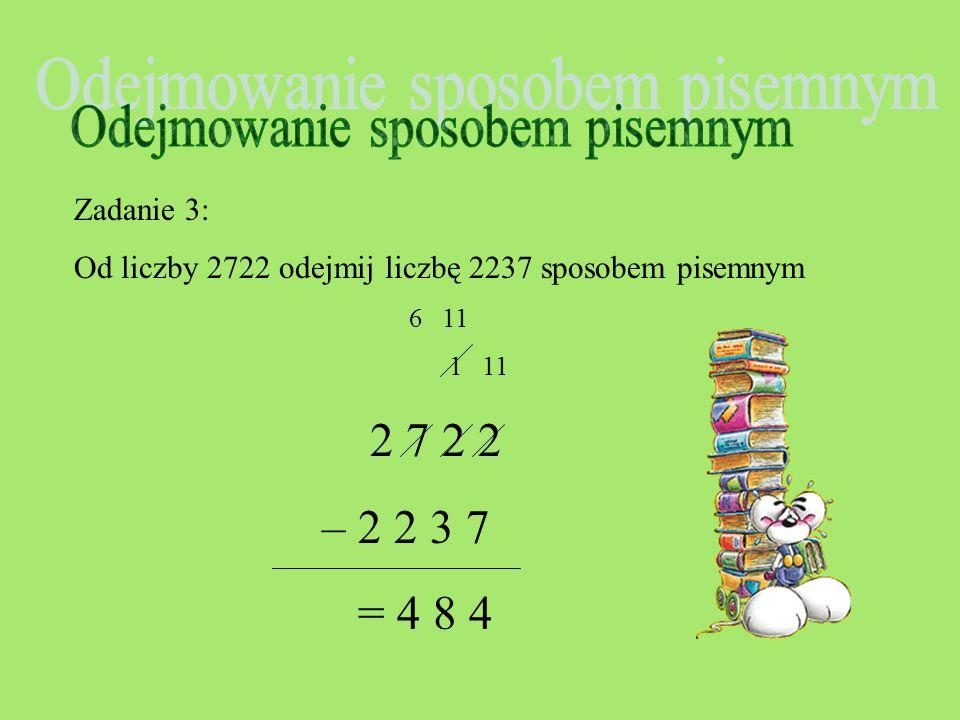 Zadanie 3: Od liczby 2722 odejmij liczbę 2237 sposobem pisemnym 6 11 1 11 2 7 2 2 – 2 2 3 7 4 8 4