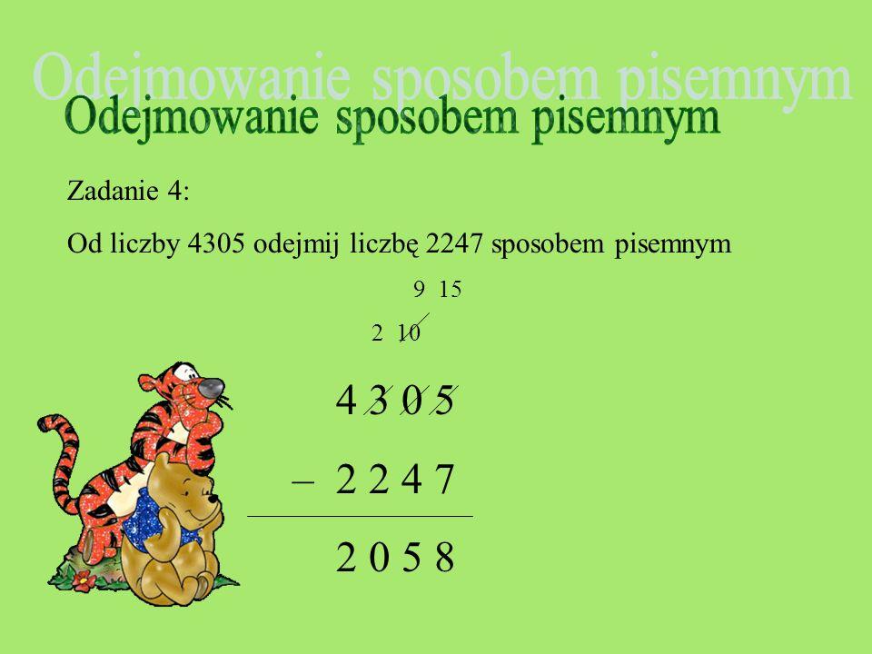 Zadanie 4: Od liczby 4305 odejmij liczbę 2247 sposobem pisemnym 9 15 2 10 4 3 0 5 – 2 2 4 7 0 5 8