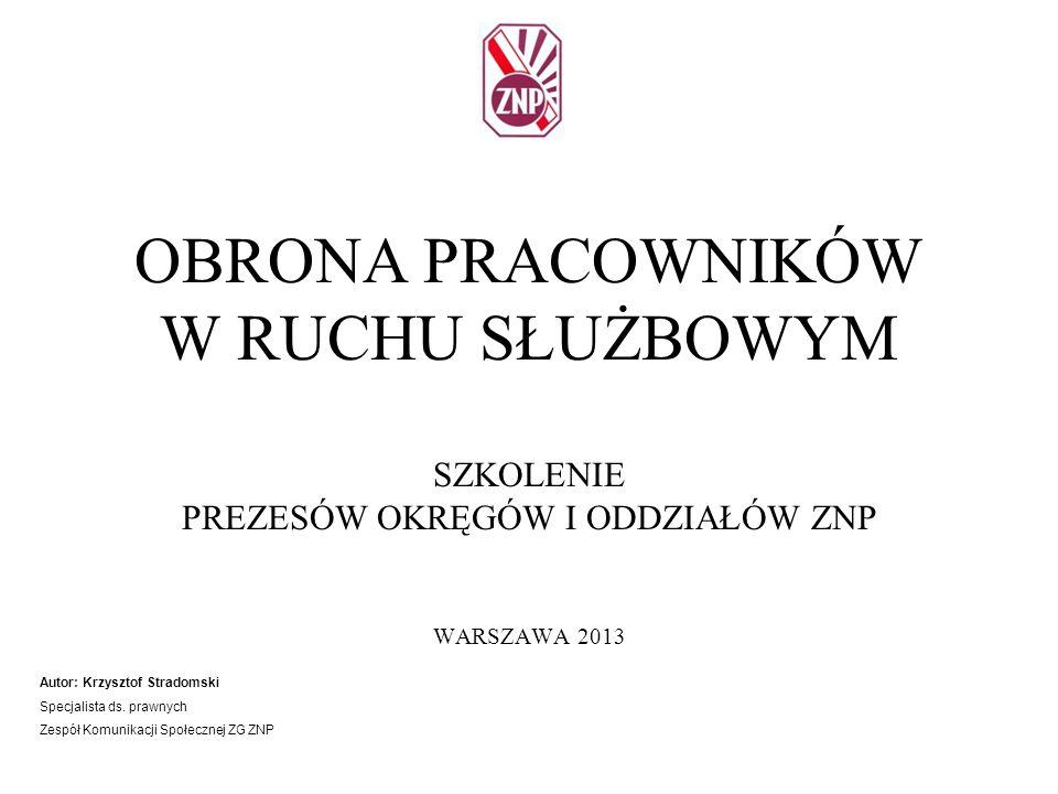 OBRONA PRACOWNIKÓW W RUCHU SŁUŻBOWYM SZKOLENIE PREZESÓW OKRĘGÓW I ODDZIAŁÓW ZNP WARSZAWA 2013 Autor: Krzysztof Stradomski Specjalista ds. prawnych Zes