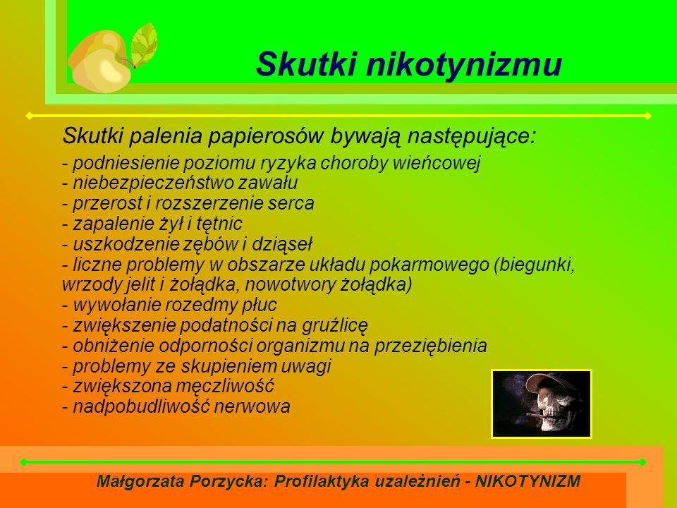 Małgorzata Porzycka: Profilaktyka uzależnień - NIKOTYNIZM Skutki nikotynizmu Skutki palenia papierosów bywają następujące: - podniesienie poziomu ryzyka choroby wieńcowej - niebezpieczeństwo zawału - przerost i rozszerzenie serca - zapalenie żył i tętnic - uszkodzenie zębów i dziąseł - liczne problemy w obszarze układu pokarmowego (biegunki, wrzody jelit i żołądka, nowotwory żołądka) - wywołanie rozedmy płuc - zwiększenie podatności na gruźlicę - obniżenie odporności organizmu na przeziębienia - problemy ze skupieniem uwagi - zwiększona męczliwość - nadpobudliwość nerwowa