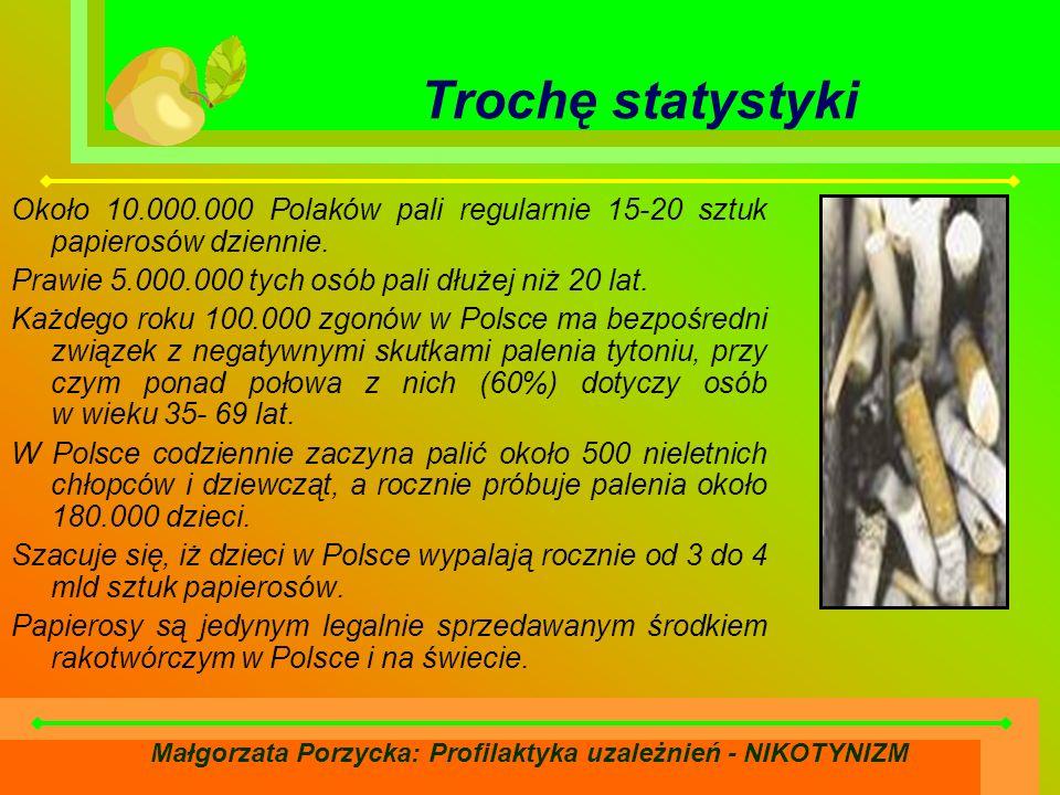 Małgorzata Porzycka: Profilaktyka uzależnień - NIKOTYNIZM Trochę statystyki Około 10.000.000 Polaków pali regularnie 15-20 sztuk papierosów dziennie.