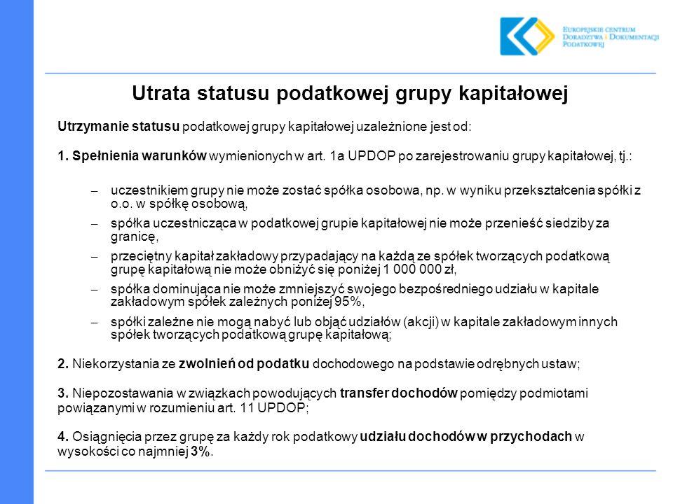 Utrata statusu podatkowej grupy kapitałowej Utrzymanie statusu podatkowej grupy kapitałowej uzależnione jest od: 1. Spełnienia warunków wymienionych w