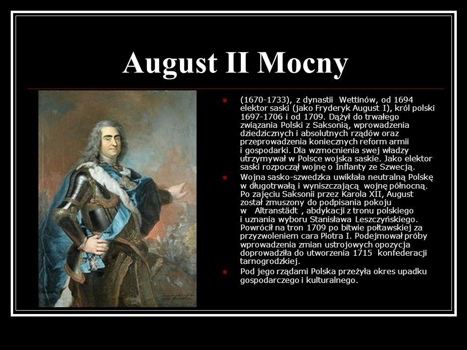 August II Mocny (1670-1733), z dynastii Wettinów, od 1694 elektor saski (jako Fryderyk August I), król polski 1697-1706 i od 1709. Dążył do trwałego z