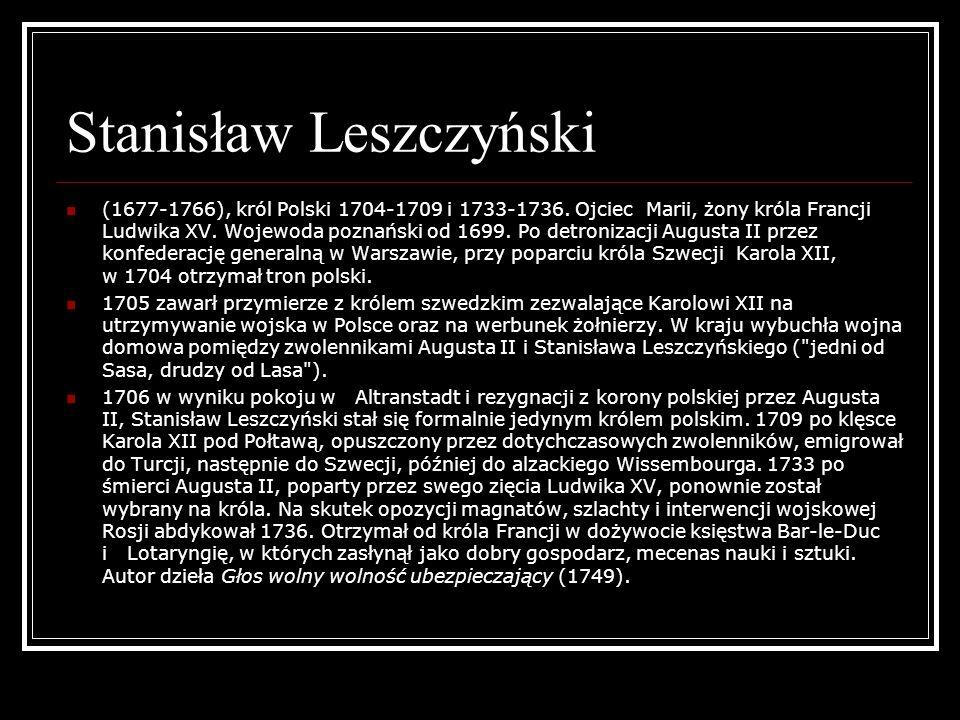 Stanisław Leszczyński (1677-1766), król Polski 1704-1709 i 1733-1736. Ojciec Marii, żony króla Francji Ludwika XV. Wojewoda poznański od 1699. Po detr