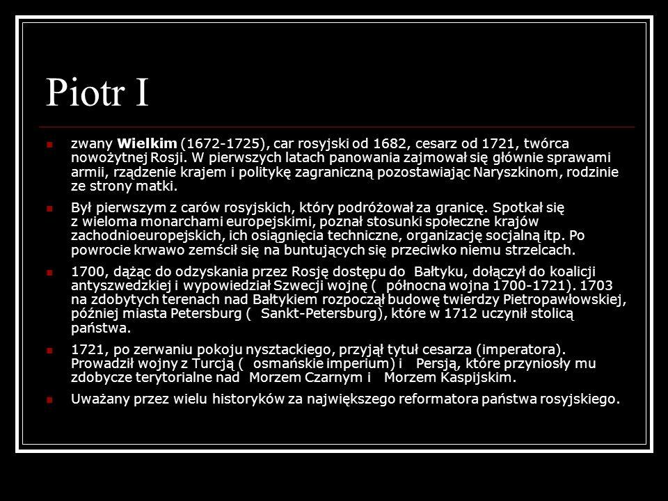 Piotr I zwany Wielkim (1672-1725), car rosyjski od 1682, cesarz od 1721, twórca nowożytnej Rosji. W pierwszych latach panowania zajmował się głównie s