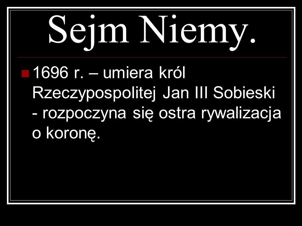 Sejm Niemy. 1696 r. – umiera król Rzeczypospolitej Jan III Sobieski - rozpoczyna się ostra rywalizacja o koronę.