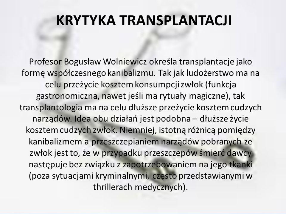 KRYTYKA TRANSPLANTACJI Profesor Bogusław Wolniewicz określa transplantacje jako formę współczesnego kanibalizmu. Tak jak ludożerstwo ma na celu przeży