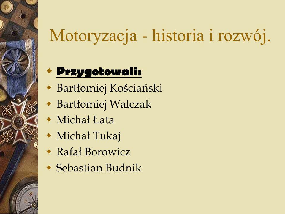 Motoryzacja - historia i rozwój. Przygotowali: Bartłomiej Kościański Bartłomiej Walczak Michał Łata Michał Tukaj Rafał Borowicz Sebastian Budnik