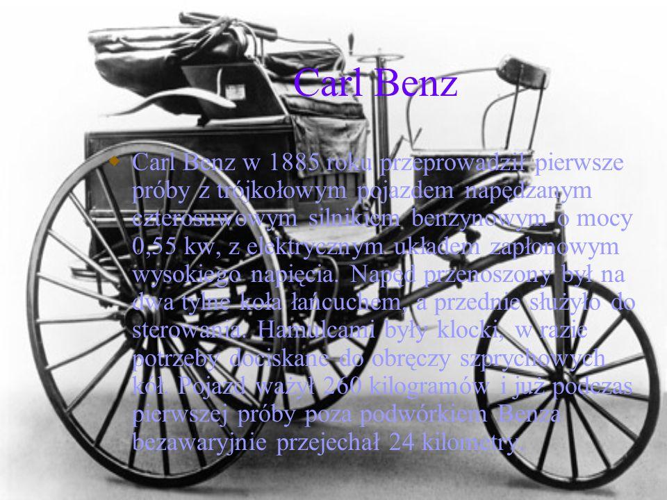 Carl Benz Carl Benz w 1885 roku przeprowadził pierwsze próby z trójkołowym pojazdem napędzanym czterosuwowym silnikiem benzynowym o mocy 0,55 kw, z el