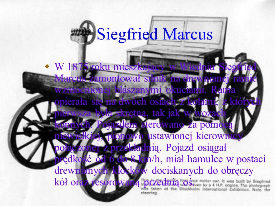 Siegfried Marcus W 1875 roku mieszkający w Wiedniu Siegfried Marcus zamontował silnik na drewnianej ramie wzmocnionej blaszanymi okuciami. Rama opiera