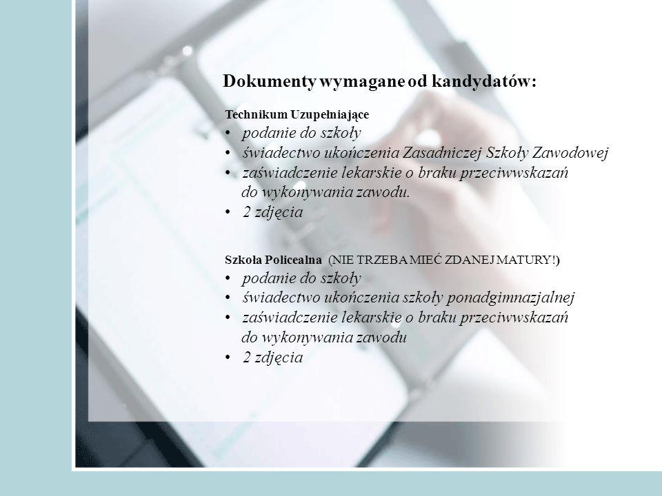 Dokumenty wymagane od kandydatów: Technikum Uzupełniające podanie do szkoły świadectwo ukończenia Zasadniczej Szkoły Zawodowej zaświadczenie lekarskie o braku przeciwwskazań do wykonywania zawodu.