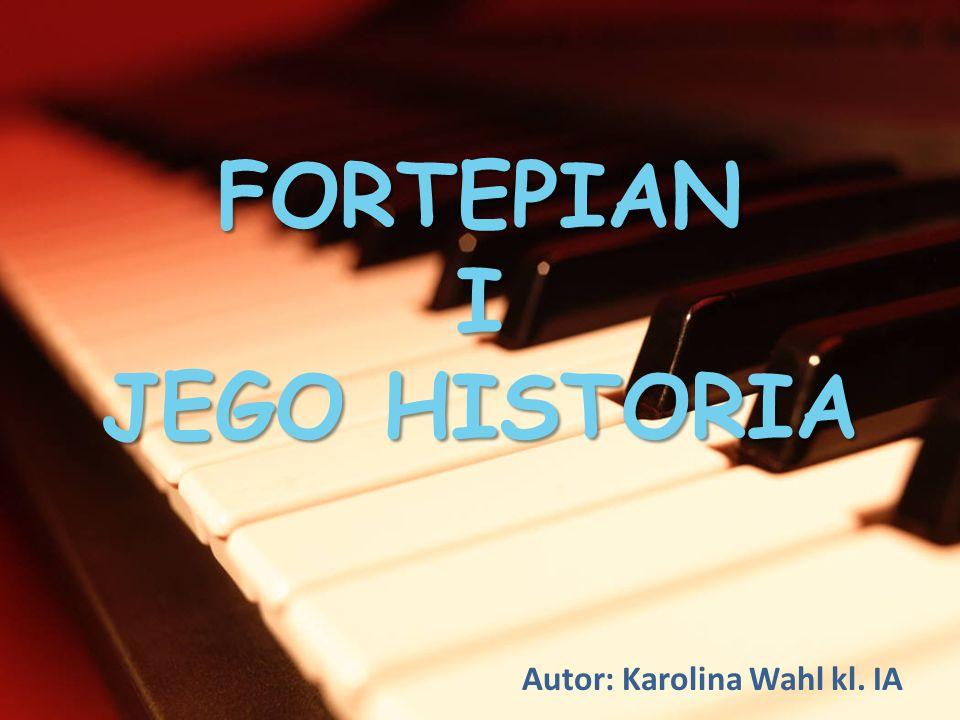 FORTEPIAN I JEGO HISTORIA Autor: Karolina Wahl kl. IA