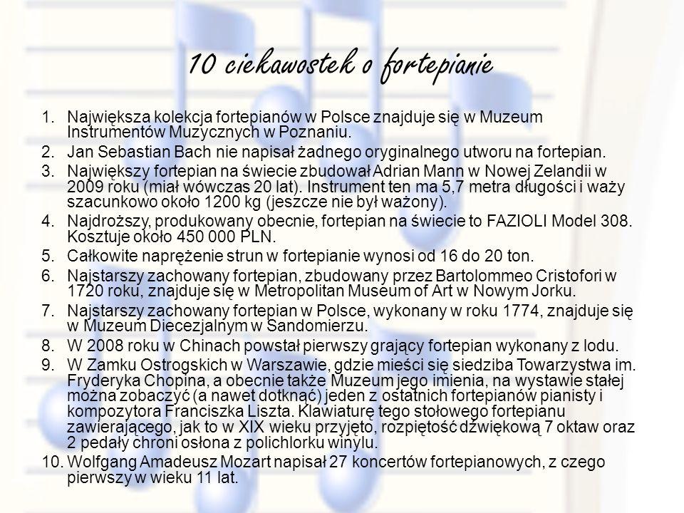 10 ciekawostek o fortepianie 1.Największa kolekcja fortepianów w Polsce znajduje się w Muzeum Instrumentów Muzycznych w Poznaniu. 2.Jan Sebastian Bach