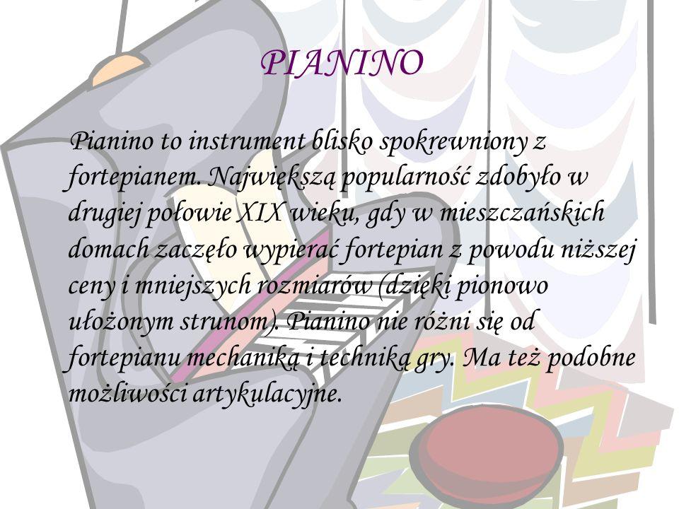 PIANINO Pianino to instrument blisko spokrewniony z fortepianem. Największą popularność zdobyło w drugiej połowie XIX wieku, gdy w mieszczańskich doma