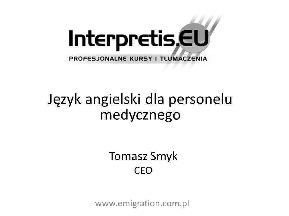 Język angielski dla personelu medycznego Tomasz Smyk CEO www.emigration.com.pl