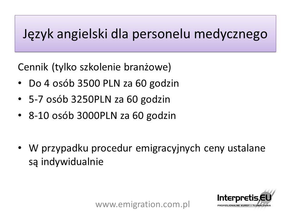 Język angielski dla personelu medycznego Cennik (tylko szkolenie branżowe) Do 4 osób 3500 PLN za 60 godzin 5-7 osób 3250PLN za 60 godzin 8-10 osób 3000PLN za 60 godzin W przypadku procedur emigracyjnych ceny ustalane są indywidualnie www.emigration.com.pl