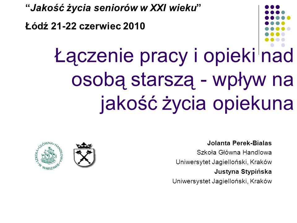 Łączenie pracy i opieki nad osobą starszą - wpływ na jakość życia opiekuna Jakość życia seniorów w XXI wieku Łódź 21-22 czerwiec 2010 Jolanta Perek-Bi