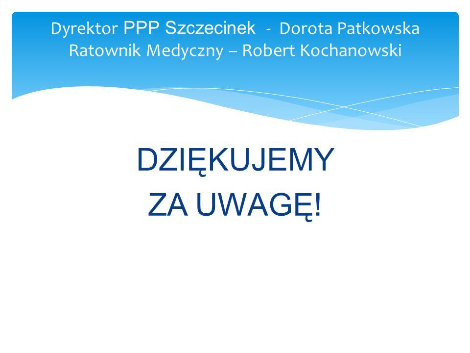 Dyrektor PPP Szczecinek - Dorota Patkowska Ratownik Medyczny – Robert Kochanowski DZIĘKUJEMY ZA UWAGĘ!