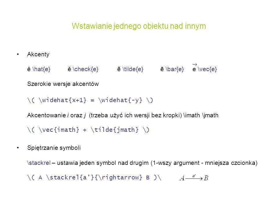 Wstawianie jednego obiektu nad innym Akcenty ê \hat{e} ě \check{e} \tilde{e} ē \bar{e} e \vec{e} Szerokie wersje akcentów \( \widehat{x+1} = \widehat{