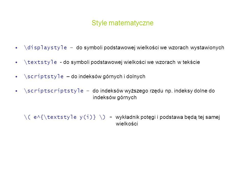 Style matematyczne \displaystyle – do symboli podstawowej wielkości we wzorach wystawionych \textstyle - do symboli podstawowej wielkości we wzorach w