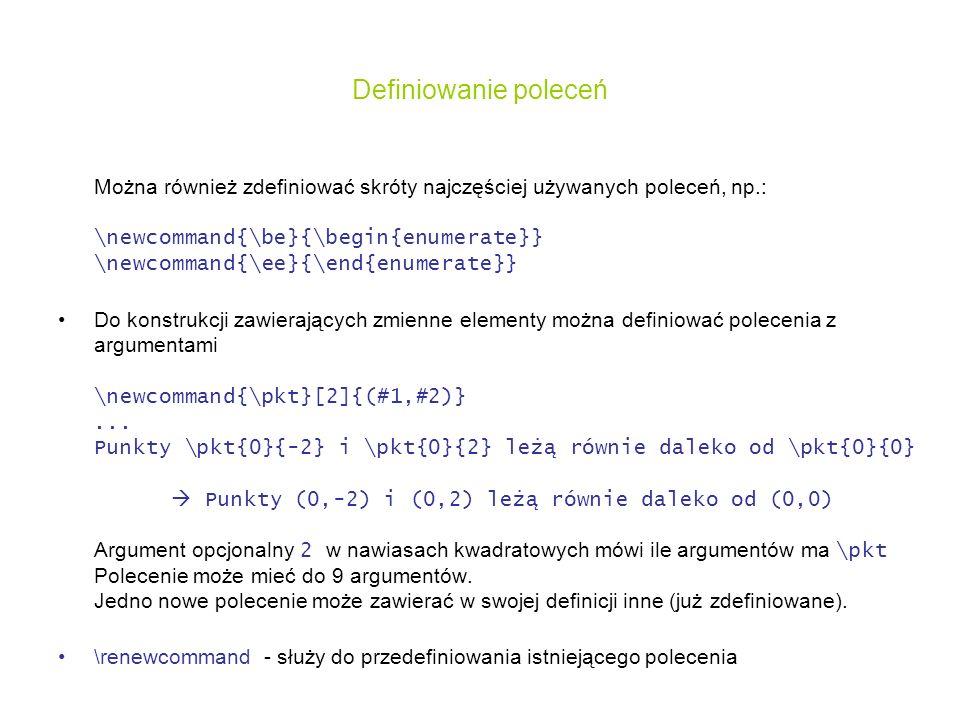 Definiowanie poleceń Można również zdefiniować skróty najczęściej używanych poleceń, np.: \newcommand{\be}{\begin{enumerate}} \newcommand{\ee}{\end{en