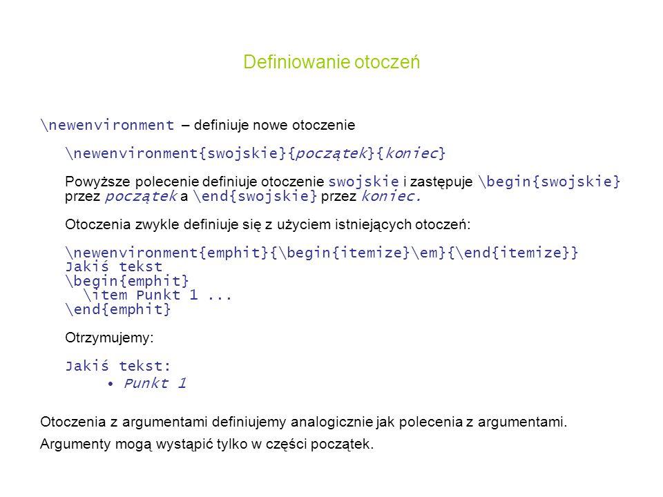 Definiowanie otoczeń \newenvironment – definiuje nowe otoczenie \newenvironment{swojskie}{początek}{koniec} Powyższe polecenie definiuje otoczenie swo