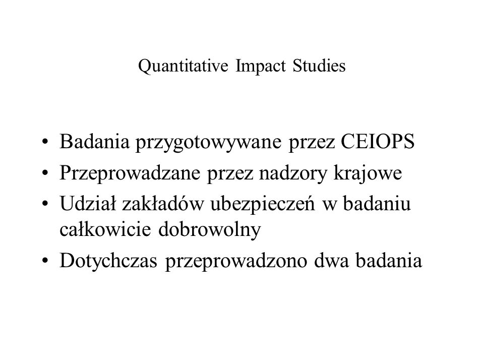 Badania przygotowywane przez CEIOPS Przeprowadzane przez nadzory krajowe Udział zakładów ubezpieczeń w badaniu całkowicie dobrowolny Dotychczas przepr