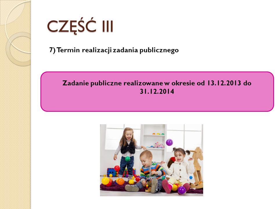 CZĘŚĆ III 7) Termin realizacji zadania publicznego Zadanie publiczne realizowane w okresie od 13.12.2013 do 31.12.2014