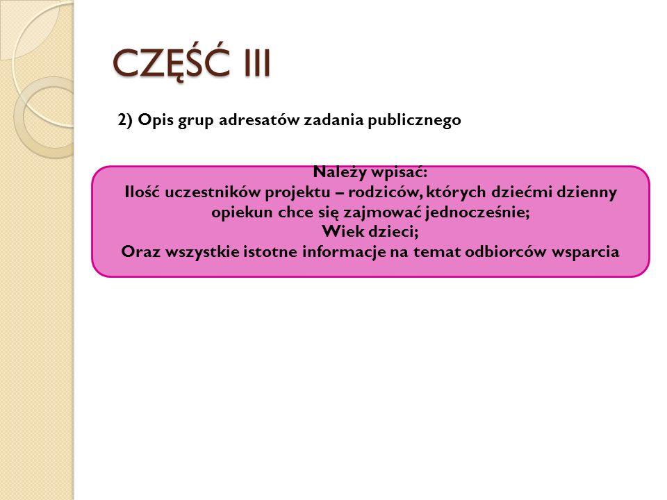 CZĘŚĆ III 2) Opis grup adresatów zadania publicznego Należy wpisać: Ilość uczestników projektu – rodziców, których dziećmi dzienny opiekun chce się za