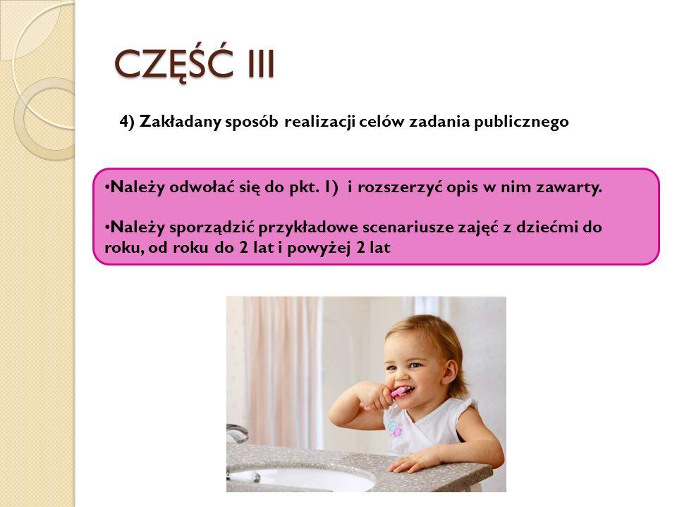 CZĘŚĆ III 4) Zakładany sposób realizacji celów zadania publicznego Należy odwołać się do pkt. 1) i rozszerzyć opis w nim zawarty. Należy sporządzić pr