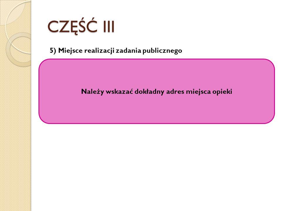 CZĘŚĆ III 5) Miejsce realizacji zadania publicznego Należy wskazać dokładny adres miejsca opieki