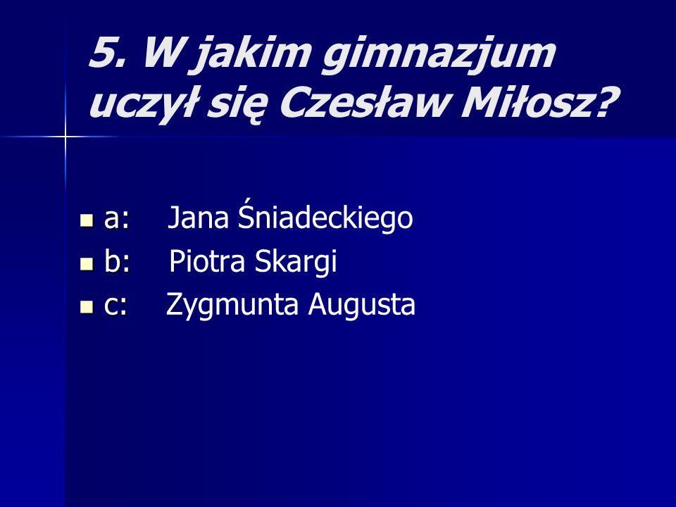 5. W jakim gimnazjum uczył się Czesław Miłosz? a: a: Jana Śniadeckiego b: b: Piotra Skargi c: c: Zygmunta Augusta